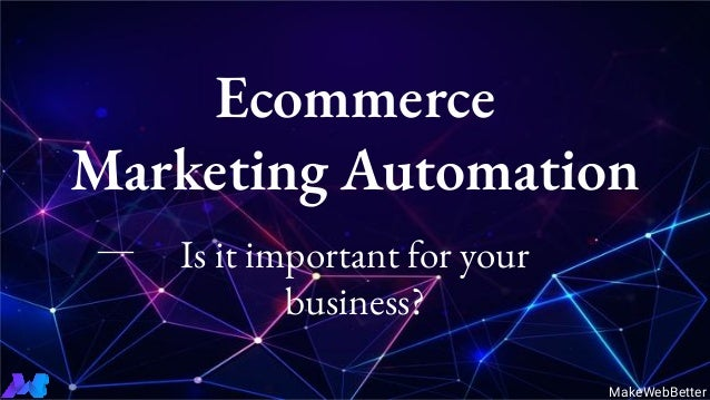 Is it important for your business? Ecommerce Marketing Automation MakeWebBetter