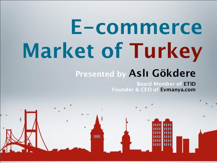E-commerceMarket of Turkey    Presented by   Aslı Gökdere                    Board Member of ETID            Founder & CEO...
