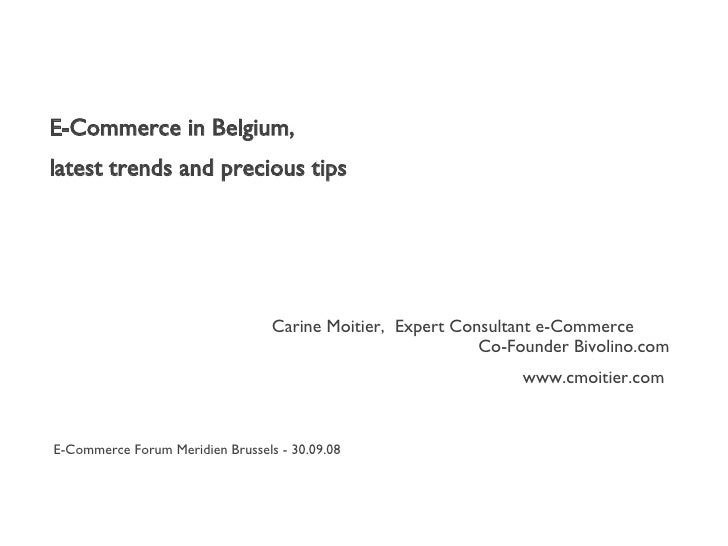 E-Commerce in Belgium, latest trends and precious tips Carine Moitier,  Expert Consultant e-Commerce    Co-Founder Bivolin...