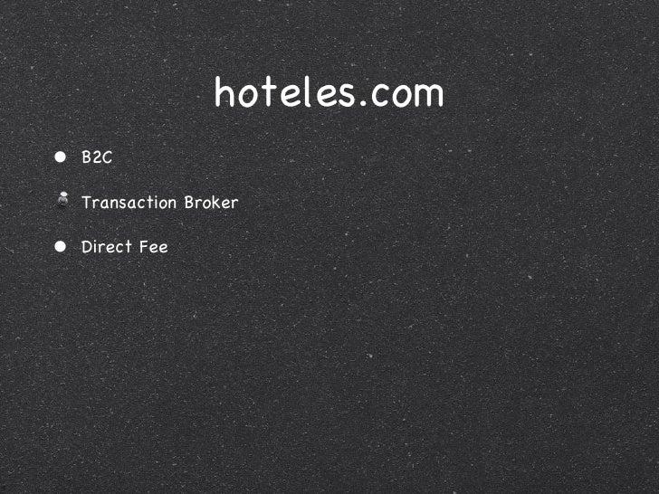 hoteles.com <ul><li>B2C </li></ul><ul><li>Transaction Broker </li></ul><ul><li>Direct Fee </li></ul>