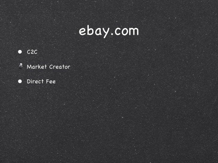 ebay.com <ul><li>C2C </li></ul><ul><li>Market Creator </li></ul><ul><li>Direct Fee </li></ul>