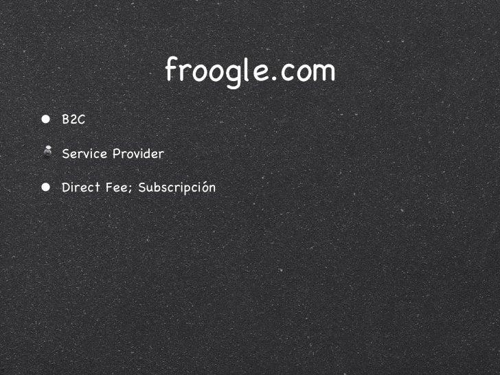 froogle.com <ul><li>B2C </li></ul><ul><li>Service Provider </li></ul><ul><li>Direct Fee; Subscripción </li></ul>