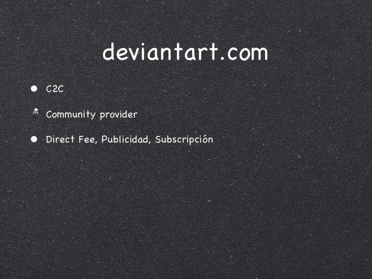 deviantart.com <ul><li>C2C </li></ul><ul><li>Community provider </li></ul><ul><li>Direct Fee, Publicidad, Subscripción </l...