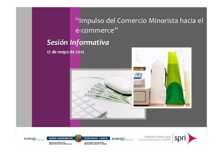 """ImpulsodelComercioMinoristahaciael             e‐commerce""SesiónInformativa17demayode2012"