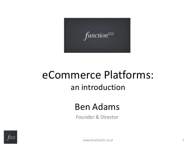 eCommerce Platforms: an introduction Ben Adams Founder & Director www.function22.co.uk 1