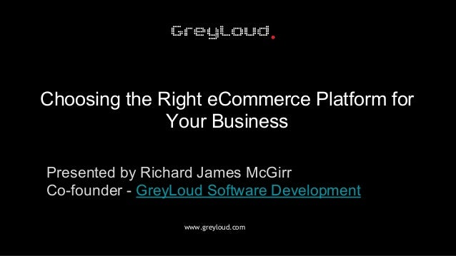 www.greyloud.com Choosing the Right eCommerce Platform for Your Business Presented by Richard James McGirr Co-founder - Gr...