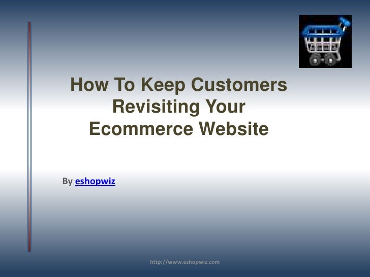 How To Keep Customers Revisiting Your Ecommerce Website<br />By eshopwiz<br />http://www.eshopwiz.com<br />