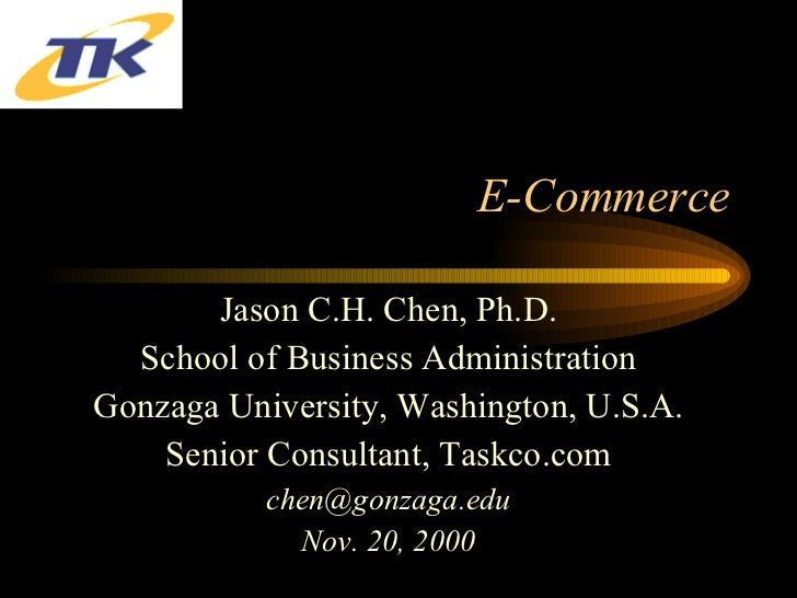 E-Commerce Jason C.H. Chen, Ph.D. School of Business Administration Gonzaga University, Washington, U.S.A. Senior Consulta...