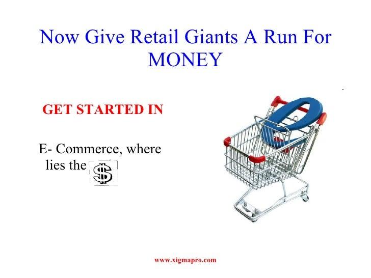 Now Give Retail Giants A Run For MONEY <ul><li>GET STARTED IN  </li></ul><ul><li>E- Commerce, where lies the real  </li></...
