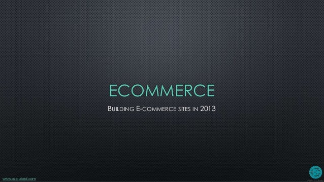 www.os-cubed.comECOMMERCEBUILDING E-COMMERCE SITES IN 2013