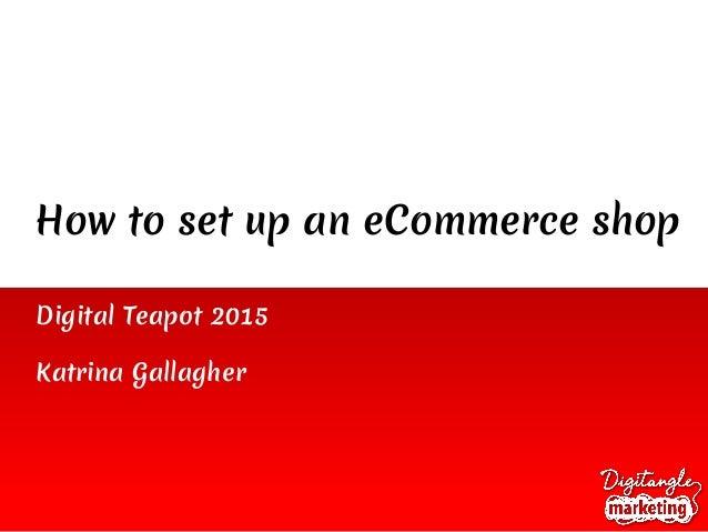 How to set up an eCommerce shop Digital Teapot 2015 Katrina Gallagher