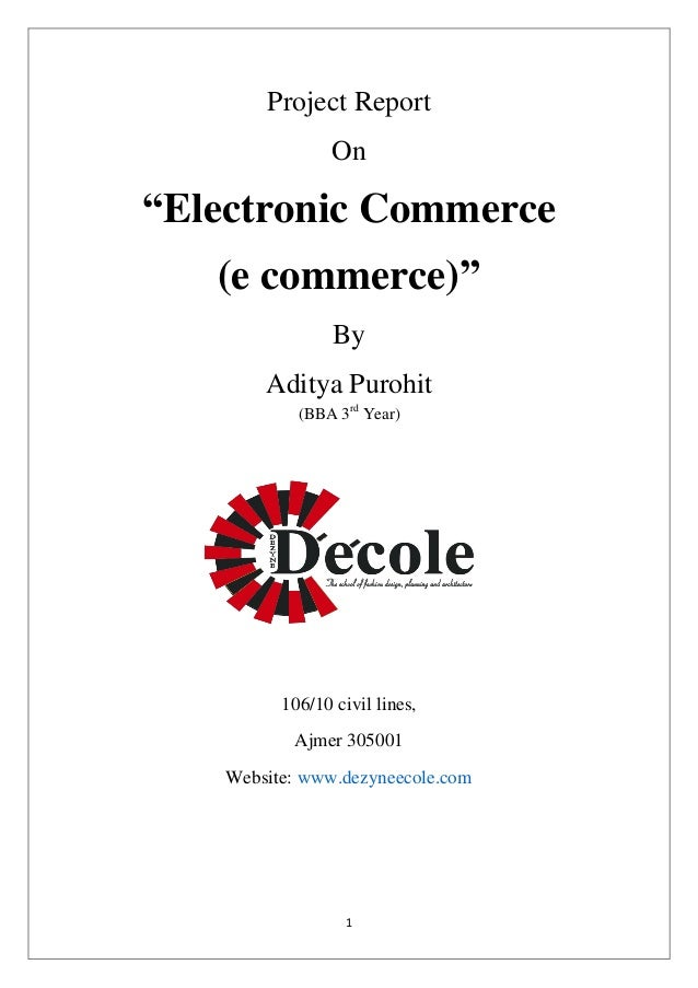 "1  Project Report  On  ""Electronic Commerce  (e commerce)""  By  Aditya Purohit  (BBA 3rd Year)  106/10 civil lines,  Ajmer..."