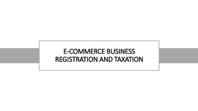 E-COMMERCE BUSINESS REGISTRATION AND TAXATION
