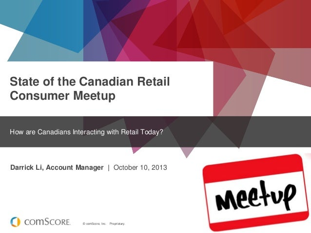 © comScore, Inc. Proprietary. State of the Canadian Retail Consumer Meetup How are Canadians Interacting with Retail Today...