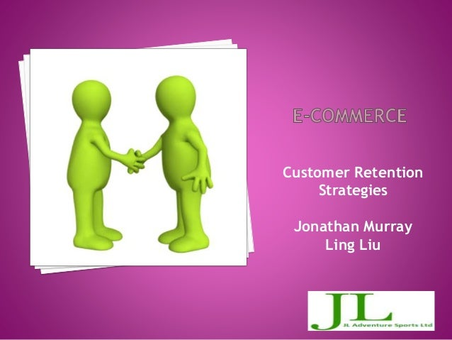 Customer Retention Strategies Jonathan Murray Ling Liu