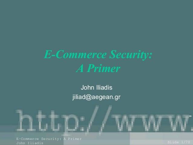 E-Commerce Security: A Primer John Iliadis jiliad@aegean.gr  E-Commerce Security: A Primer John Iliadis  Slide 1/70