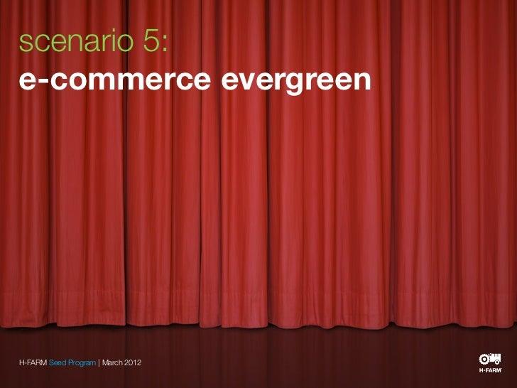 scenario 5:e-commerce evergreenH-FARM Seed Program | March 2012