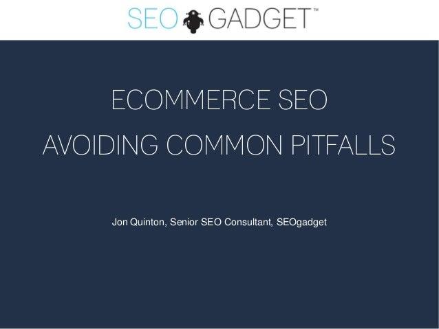 ECOMMERCE SEOAVOIDING COMMON PITFALLS    Jon Quinton, Senior SEO Consultant, SEOgadget