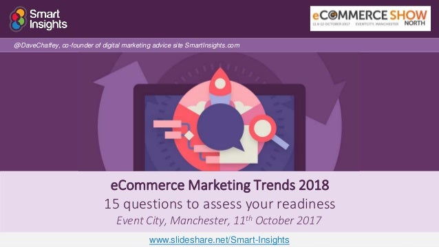 1 eCommerce Marketing Trends 2018 15 questions to assess your readiness Event City, Manchester, 11th October 2017 @DaveCha...