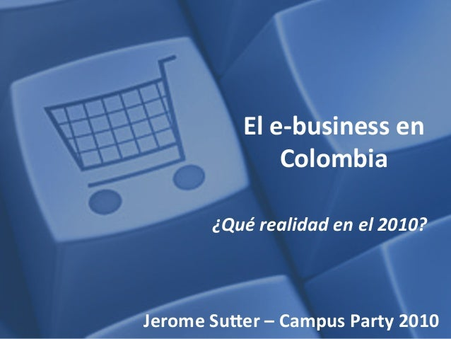 El	   e-­‐business	   en	    Colombia	    ¿Qué	   realidad	   en	   el	   2010?	    Jerome	   Su2er	   –	   Campus	   Part...
