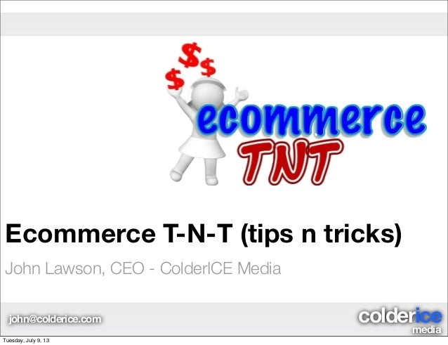 media coldericejohn@colderice.com Ecommerce T-N-T (tips n tricks) John Lawson, CEO - ColderICE Media Tuesday, July 9, 13