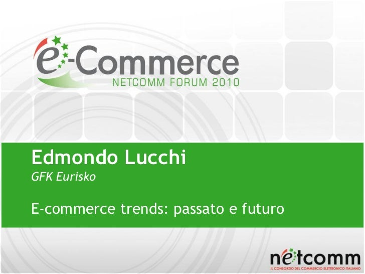 Edmondo Lucchi GFK Eurisko  E-commerce trends: passato e futuro