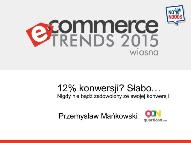 12% konwersji? Słabo… Nigdy nie bądź zadowolony ze swojej konwersji Przemysław Mańkowski