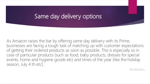 Same day delivery options As Amazon raises the bar by offering same day delivery with its Prime, businesses are facing a t...