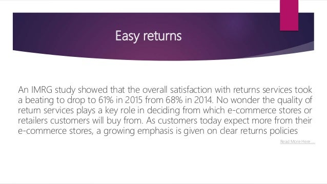 Easy returns An IMRG study showed that the overall satisfaction with returns services took a beating to drop to 61% in 201...