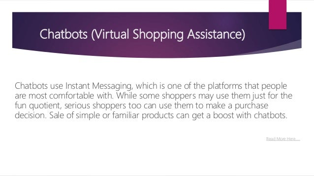 Chatbots (Virtual Shopping Assistance) Chatbots use Instant Messaging, which is one of the platforms that people are most ...