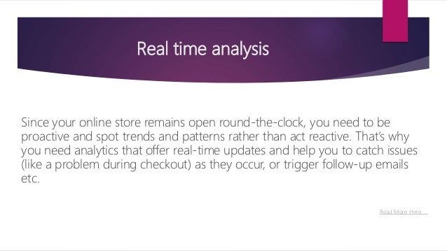 Real time analysis Since your online store remains open round-the-clock, you need to be proactive and spot trends and patt...