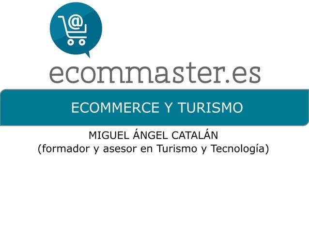 Ecommerce  y  Turismo  @micamon  ECOMMERCE Y TURISMO  MIGUEL ÁNGEL CATALÁN  (formador y asesor en Turismo y Tecnología)