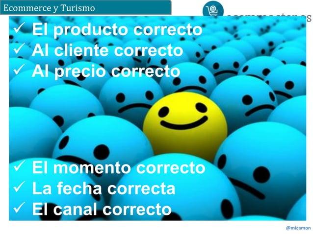 Ecommerce  y  Turismo  @micamon  ü El producto correcto  ü Al cliente correcto  ü Al precio correcto  ü El momento cor...