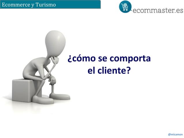 Ecommerce  y  Turismo  @micamon  ¿cómo  se  comporta  el  cliente?