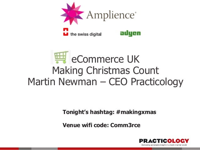 eCommerce UK Making Christmas Count Martin Newman – CEO Practicology Tonight's hashtag: #makingxmas Venue wifi code: Comm3...
