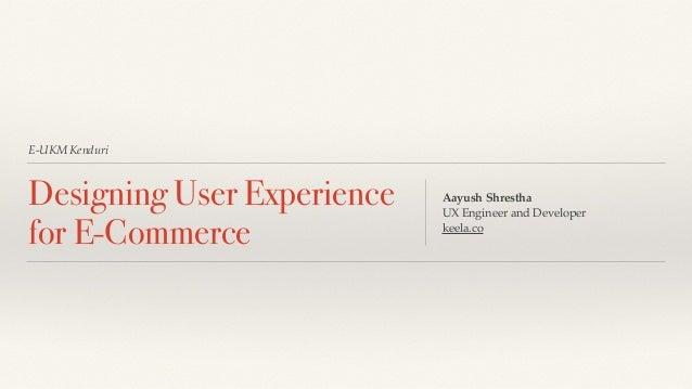 E-UKM Kenduri Designing User Experience for E-Commerce Aayush Shrestha UX Engineer and Developer keela.co