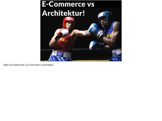 E-Commerce vs Architektur! Hallo! Und willkommen zu E-Commerce vs Architektur!