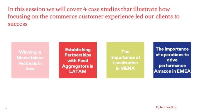 13 In this session we will cover 4 case studies that illustrate how focusing on the commerce customer experience led our c...