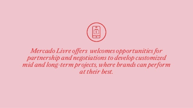 Mercado Livre offers welcomes opportunities for partnership and negotiations to develop customized mid and long-term proje...