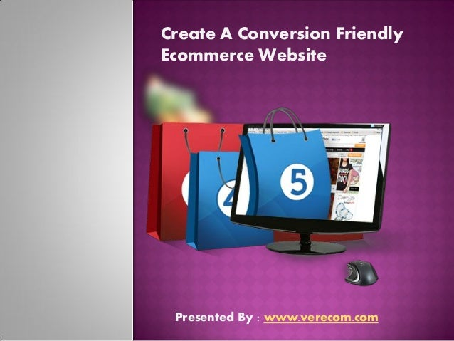 Create A Conversion Friendly Ecommerce Website Presented By : www.verecom.com