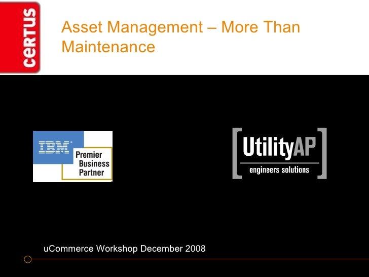 Asset Management – More Than Maintenance uCommerce Workshop December 2008