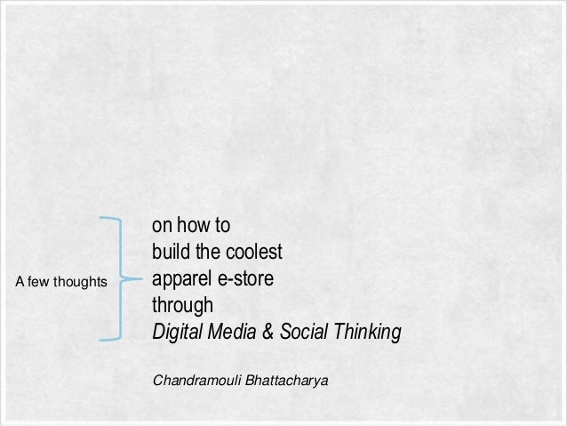 A few thoughts  on how to build the coolest apparel e-store through Digital Media & Social Thinking Chandramouli Bhattacha...