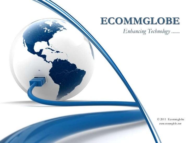ECOMMGLOBEEnhancing Technology ......<br />© 2011  Ecommglobe  <br />www.ecommglobe.com<br />