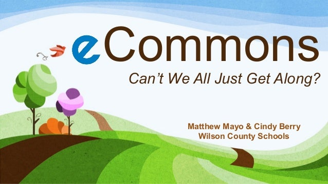 Commons Can't We All Just Get Along? Matthew Mayo & Cindy Berry Wilson County Schools
