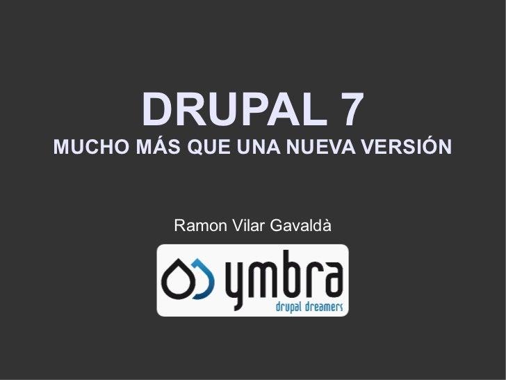DRUPAL 7MUCHO MÁS QUE UNA NUEVA VERSIÓN         Ramon Vilar Gavaldà