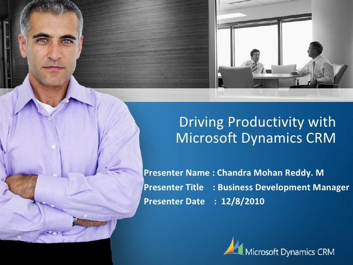 Driving Productivity with Microsoft Dynamics CRM Presenter Name : Chandra Mohan Reddy. M Presenter Title  : Business Devel...