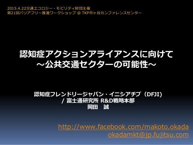 http://www.facebook.com/makoto.okada okadamkt@jp.fujitsu.com 認知症フレンドリージャパン・イニシアチブ(DFJI) / 富士通研究所 R&D戦略本部 岡田 誠 2015.4.22交通エ...