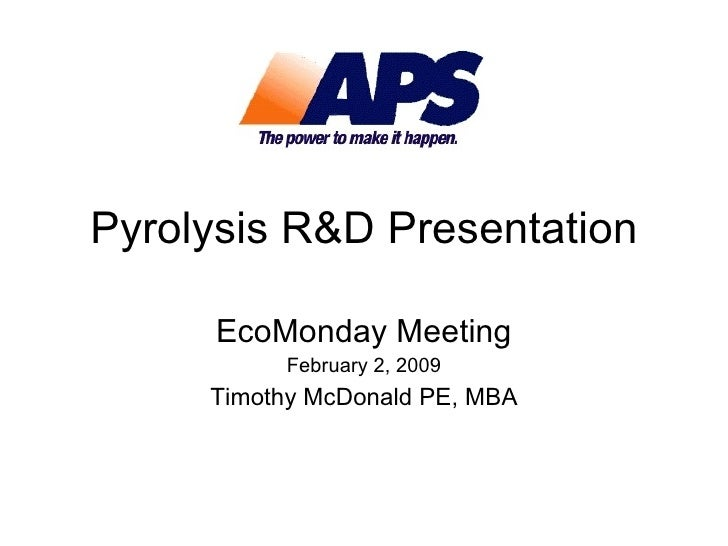 Pyrolysis R&D Presentation EcoMonday Meeting February 2, 2009 Timothy McDonald PE, MBA