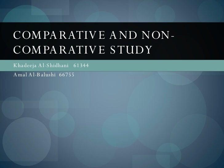Khadeeja Al-Shidhani  61344 Amal Al-Balushi  66755 COMPARATIVE AND NON-COMPARATIVE STUDY