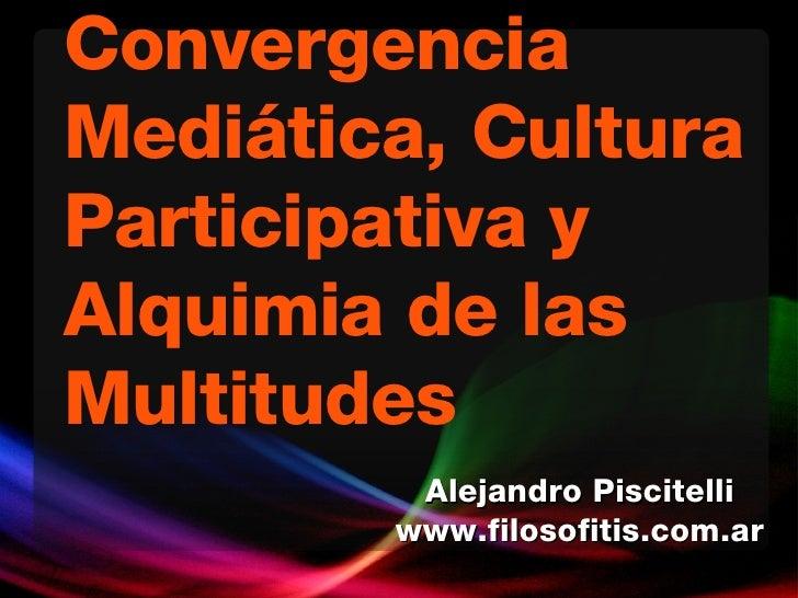 Convergencia Mediática, Cultura Participativa y Alquimia de las Multitudes Alejandro Piscitelli www.filosofitis.com.ar